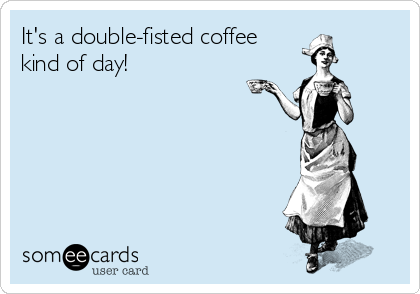 It's a double-fisted coffee  kind of day!
