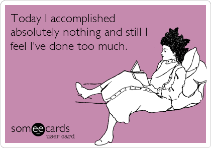 Today I accomplished absolutely nothing and still I feel I've done too much.