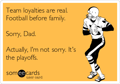 Team loyalties are real. Football before family.  Sorry, Dad.  Actually, I'm not sorry. It's the playoffs.