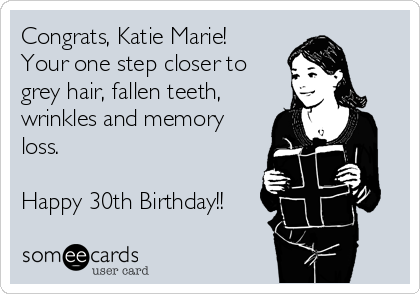 Congrats, Katie Marie!  Your one step closer to grey hair, fallen teeth, wrinkles and memory loss.  Happy 30th Birthday!!