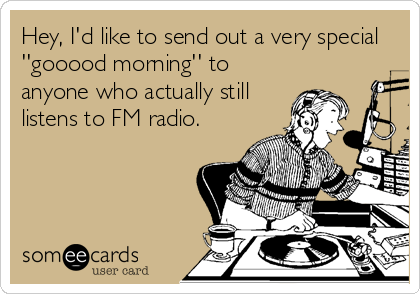 Hey, I'd like to send out a very special ''gooood morning'' to anyone who actually still listens to FM radio.