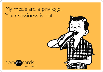 My meals are a privilege.  Your sassiness is not.