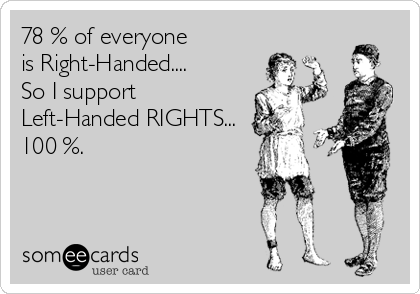 78 % of everyone  is Right-Handed.... So I support Left-Handed RIGHTS... 100 %.