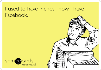 I used to have friends....now I have Facebook.