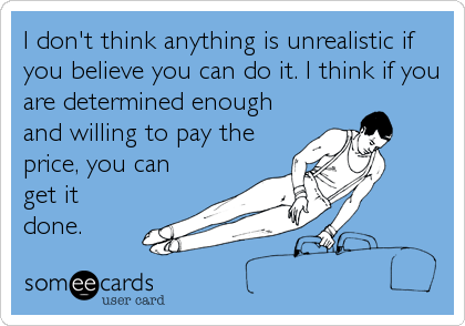 I don't think anything is unrealistic if you believe you can do it. I think if you are determined enough and willing to pay the price, you can get it done.