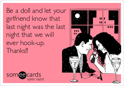 Be a doll and let your girlfriend know that last night was the last night that we will ever hook-up.  Thanks!!