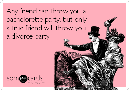 Any friend can throw you a bachelorette party, but only a true friend will throw you a divorce party.