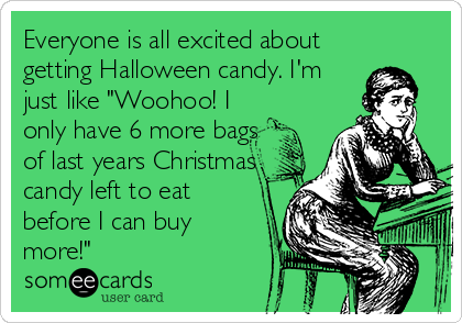 """Everyone is all excited about getting Halloween candy. I'm just like """"Woohoo! I only have 6 more bags of last years Christmas candy left to eat before I can buy more!"""""""