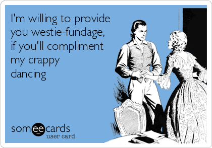I'm willing to provide you westie-fundage, if you'll compliment my crappy dancing