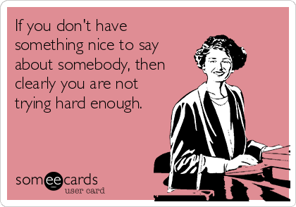 If you don't have something nice to say about somebody, then clearly you are not trying hard enough.
