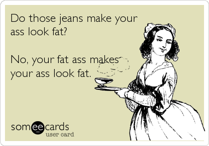 Do those jeans make your ass look fat?   No, your fat ass makes your ass look fat.
