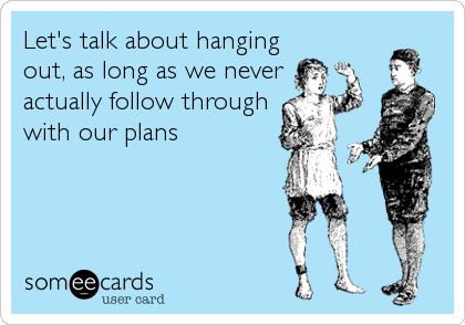 Let's talk about hanging out, as long as we never actually follow through with our plans