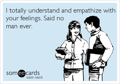 I totally understand and empathize with your feelings. Said no man ever.