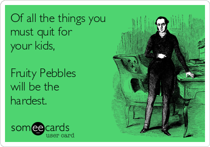 Of all the things you must quit for your kids,  Fruity Pebbles  will be the hardest.