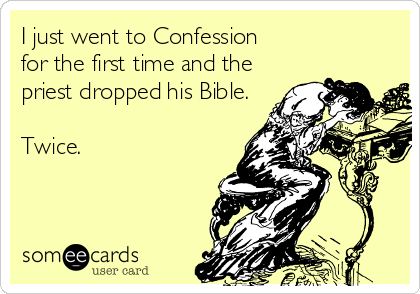 I just went to Confession  for the first time and the priest dropped his Bible.  Twice.