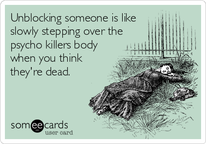 Unblocking someone is like slowly stepping over the psycho killers body when you think they're dead.