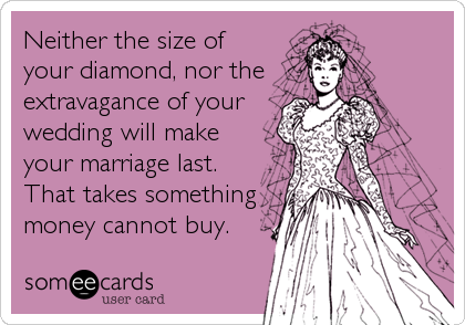 Neither the size of your diamond, nor the  extravagance of your wedding will make your marriage last. That takes something money cannot buy.