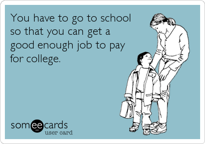 You have to go to school  so that you can get a  good enough job to pay for college.