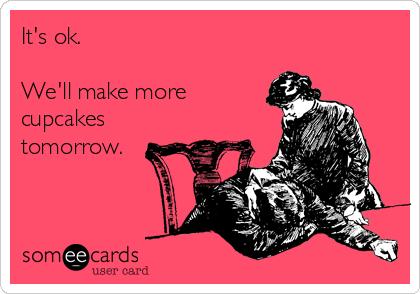It's ok.   We'll make more cupcakes tomorrow.