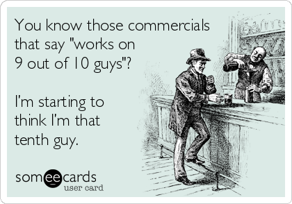 """You know those commercials that say """"works on 9 out of 10 guys""""?  I'm starting to think I'm that tenth guy."""