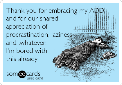 Thank you for embracing my ADDand for our sharedappreciation ofprocrastination, lazinessand...whatever.I'm bored withthis already.