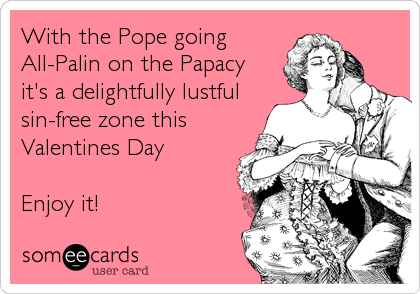 With the Pope going  All-Palin on the Papacy it's a delightfully lustful sin-free zone this  Valentines Day  Enjoy it!