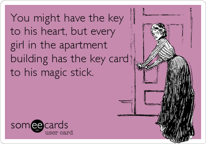 You might have the key to his heart, but every girl in the apartment building has the key card to his magic stick.