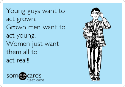 Young guys want to  act grown. Grown men want to  act young. Women just want  them all to  act real!!
