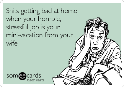 Shits getting bad at home when your horrible, stressful job is your mini-vacation from your wife.