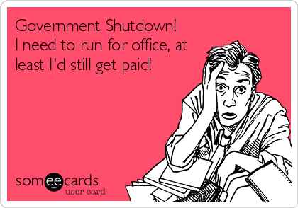Government Shutdown! I need to run for office, at least I'd still get paid!