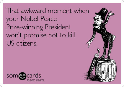 That awkward moment when your Nobel Peace Prize-winning President won't promise not to kill US citizens.