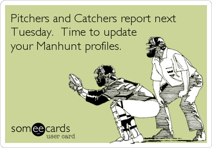 Pitchers and Catchers report next Tuesday.  Time to update your Manhunt profiles.