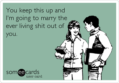 You keep this up and I'm going to marry the ever living shit out of you.