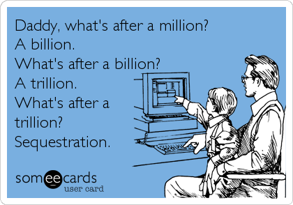 Daddy, what's after a million? A billion. What's after a billion? A trillion. What's after a trillion? Sequestration.
