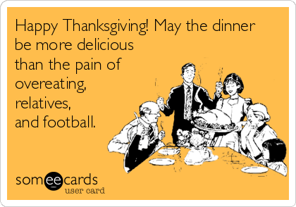 Happy Thanksgiving! May the dinner  be more delicious than the pain of overeating,  relatives,  and football.