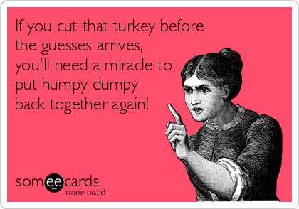 If you cut that turkey before the guesses arrives, you'll need a miracle to put humpy dumpy back together again!