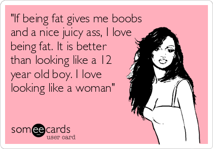 """If being fat gives me boobs and a nice juicy ass, I love being fat. It is better than looking like a 12 year old boy. I love looking like a woman"""