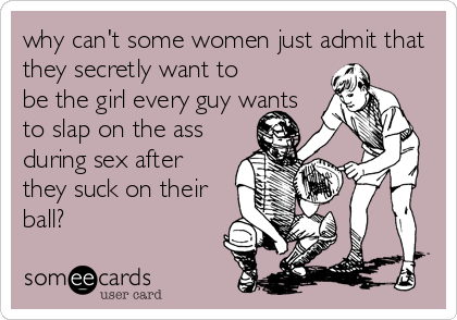 why can't some women just admit that they secretly want to be the girl every guy wants to slap on the ass during sex after they suck on their<