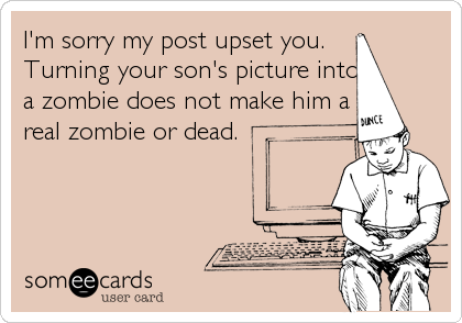 I'm sorry my post upset you.  Turning your son's picture into a zombie does not make him a real zombie or dead.