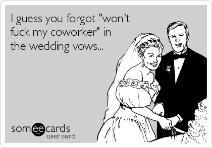 "I guess you forgot ""won't fuck my coworker"" in the wedding vows..."
