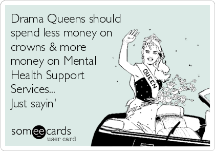 Drama Queens should spend less money on crowns & more money on Mental Health Support Services...  Just sayin'