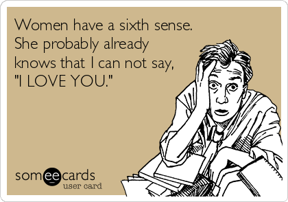 "Women have a sixth sense. She probably already knows that I can not say, ""I LOVE YOU."""