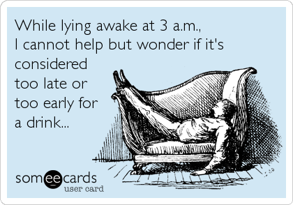 While lying awake at 3 a.m.,  I cannot help but wonder if it's considered too late or too early for a drink...