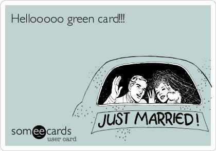 Hellooooo green card!!!