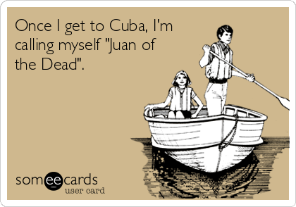 "Once I get to Cuba, I'm  calling myself ""Juan of the Dead""."