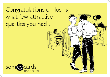 Congratulations on losing what few attractive qualities you had...