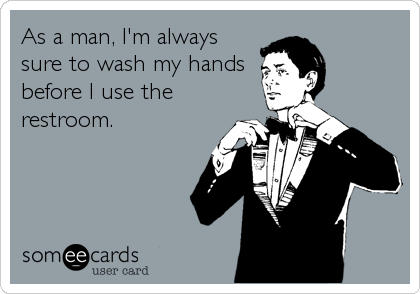 As a man, I'm always sure to wash my hands  before I use the restroom.