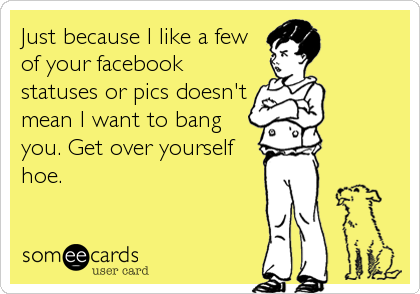 Just because I like a few of your facebook statuses or pics doesn't mean I want to bang you. Get over yourself hoe.
