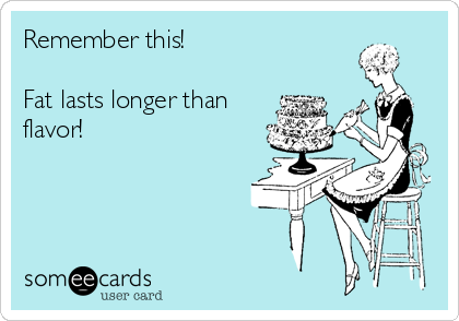 Remember this!  Fat lasts longer than flavor!