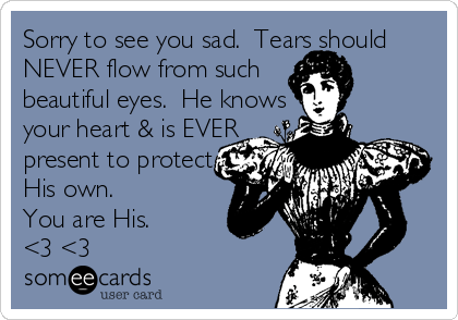 Sorry to see you sad.  Tears should NEVER flow from such beautiful eyes.  He knows  your heart & is EVER present to protect  His own.   You are His.  <3 <3